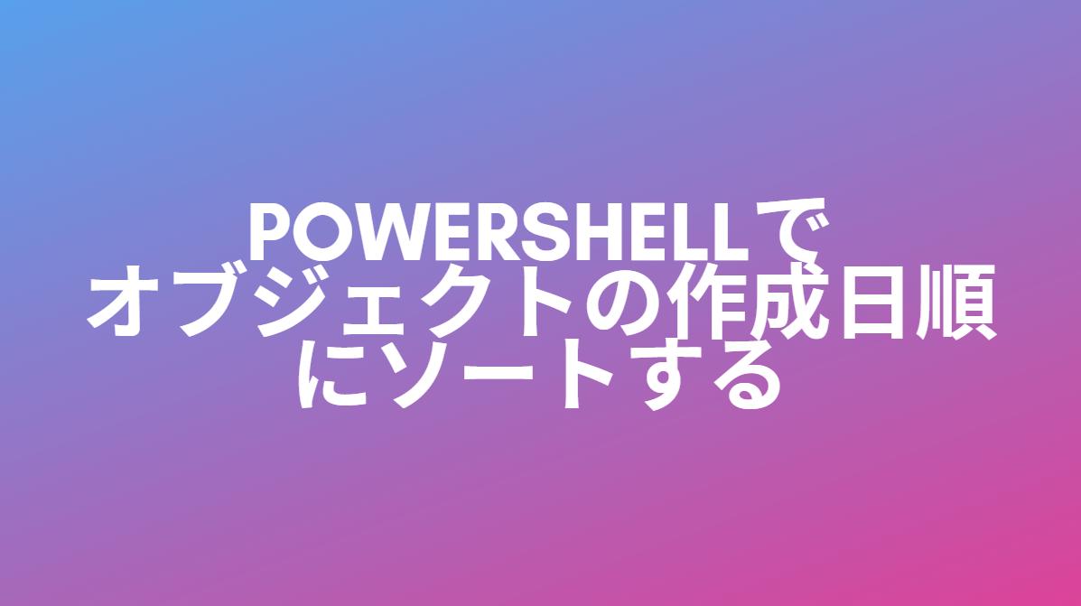 PowerShellでオブジェクトの作成日順にソートする方法